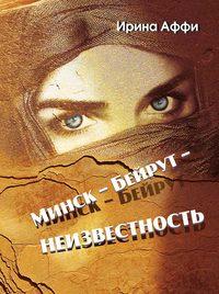 Ирина Аффи - Минск – Бейрут – неизвестность