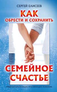 Елисеев, Сергей  - Как обрести и сохранить семейное счастье