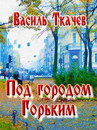 Ткачев, Василь  - Под городом Горьким (сборник)