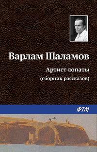 Шаламов, Варлам  - Артист лопаты (сборник)