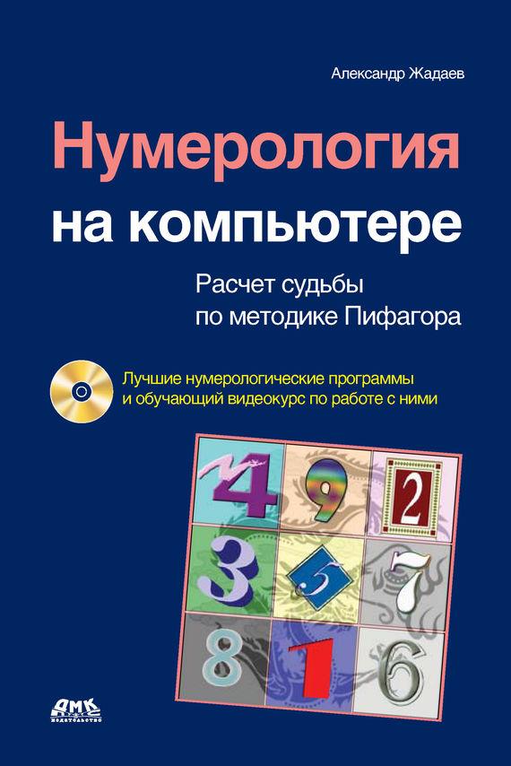 Александр Жадаев Нумерология на компьютере. Расчет судьбы по методике Пифагора