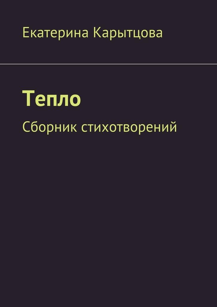 Екатерина Евгеньевна Карытцова Тепло. Сборник стихотворений