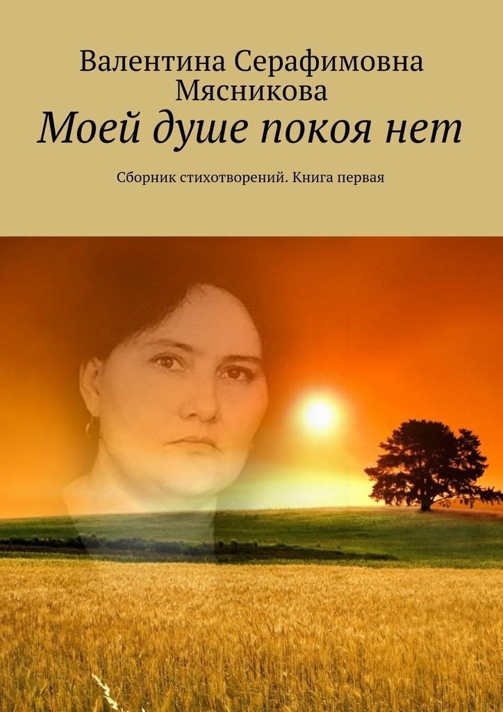 Валентина Серафимовна Мясникова Моей душе покоя нет. Сборник стихотворений. Книга первая
