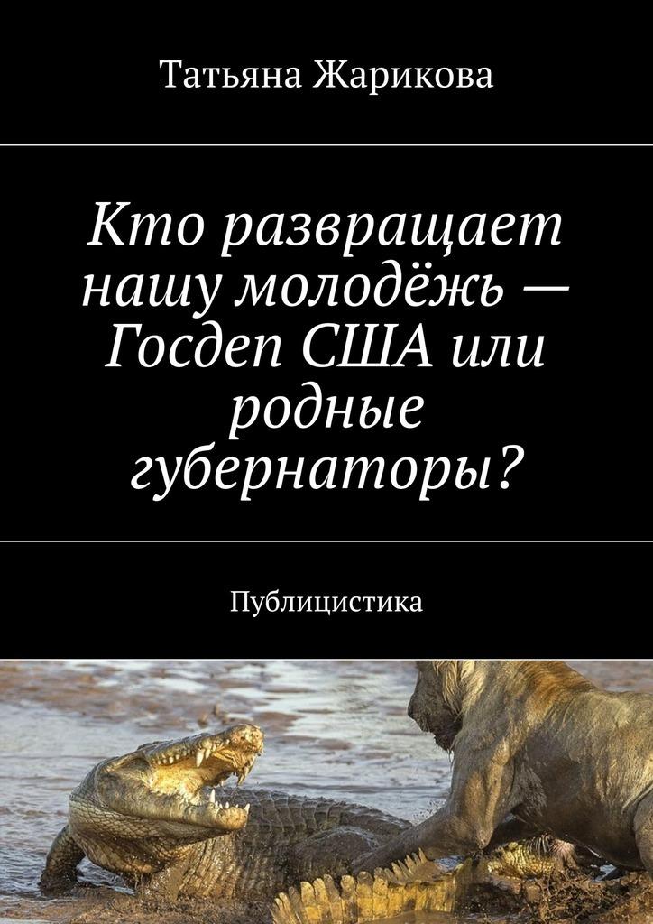 Татьяна Жарикова - Кто развращает нашу молодёжь– Госдеп США или родные губернаторы? Публицистика
