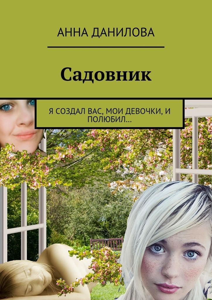 Анна Данилова Садовник. Я создал вас, мои девочки, и полюбил… команда которую создал я