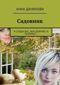 Данилова, Анна  - Садовник. Я создал вас, мои девочки, и полюбил…
