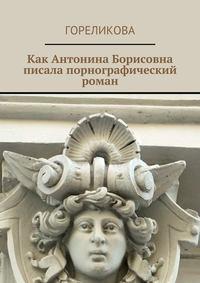 Гореликова - Как Антонина Борисовна писала порнографический роман