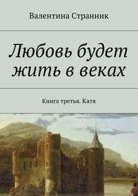 Валентина Викторовна Странник - Любовь будет жить ввеках. Книга третья. Катя