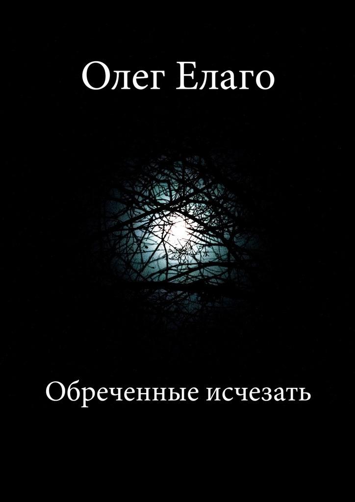 Олег Олегович Елаго Обреченные исчезать