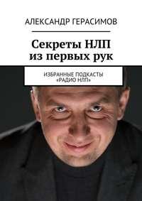 Герасимов, Александр Рудольфович  - Секреты НЛП изпервыхрук. Избранные подкасты «РадиоНЛП»