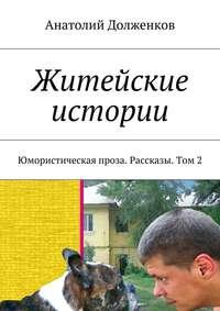 Долженков, Анатолий  - Житейские истории. Юмористическая проза. Рассказы. Том 2