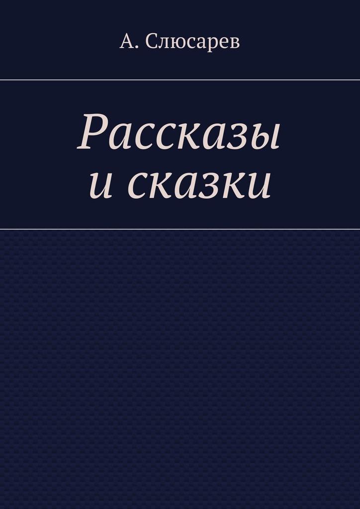 Анатолий Евгеньевич Слюсарев Рассказы исказки чук и гек рассказы