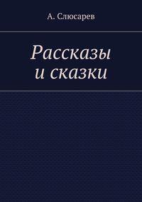Анатолий Евгеньевич Слюсарев - Рассказы исказки