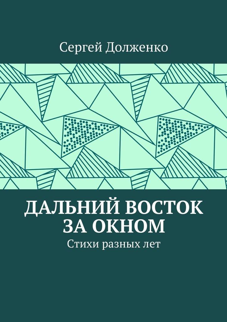 Сергей Юрьевич Долженко Дальний Восток заокном. Стихи разныхлет