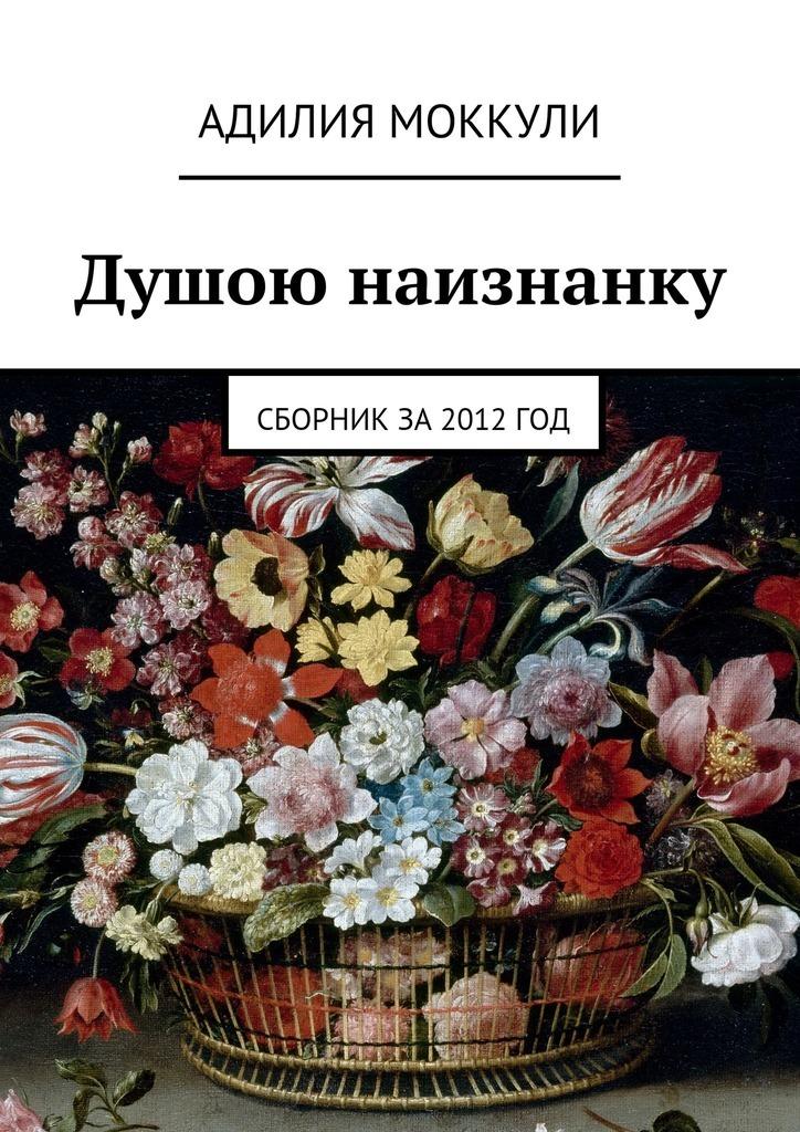 Адилия Моккули Душою наизнанку. Сборник за 2012 год