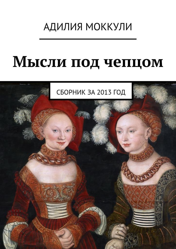 Адилия Моккули - Мысли под чепцом. Сборник за 2013 год
