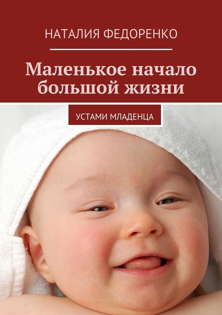 Наталия Федоренко Маленькое начало большой жизни. Устами младенца