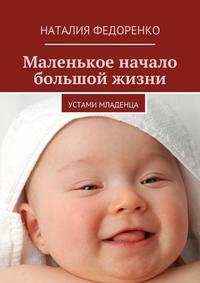 Федоренко, Наталия  - Маленькое начало большой жизни. Устами младенца