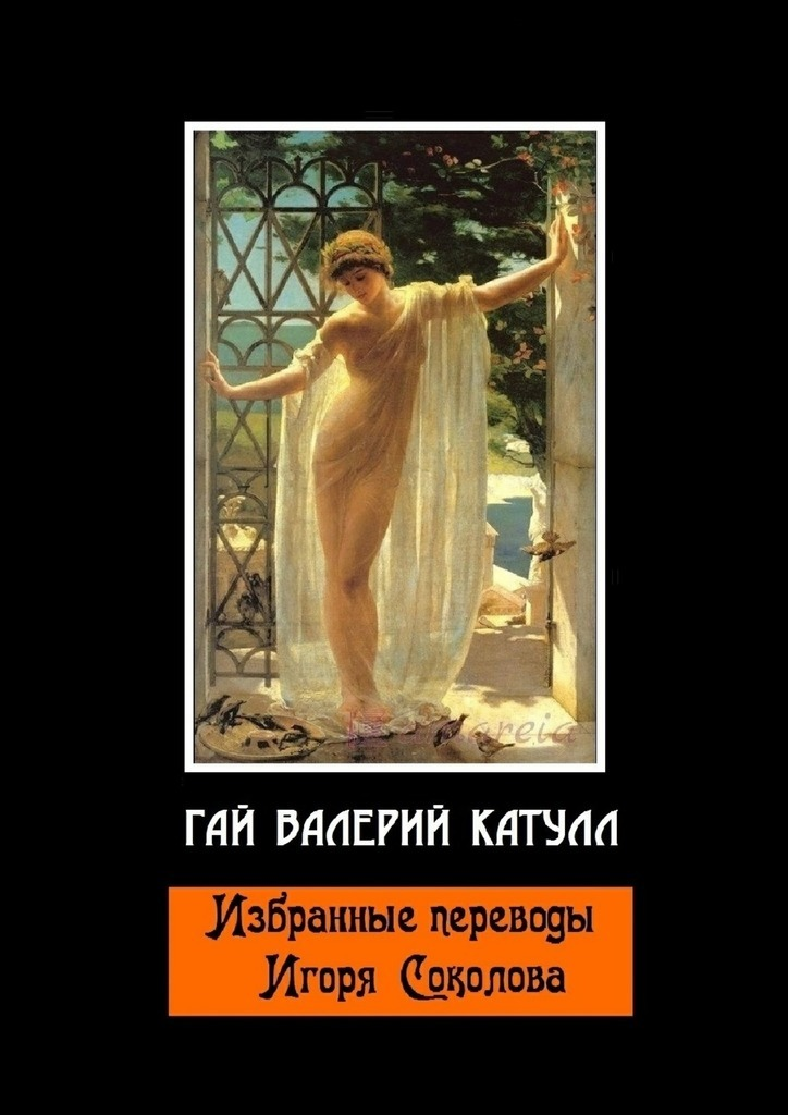 Гай Валерий Катулл Избранные переводы Игоря Соколова соколов игорь мажор умереть чтобы родиться