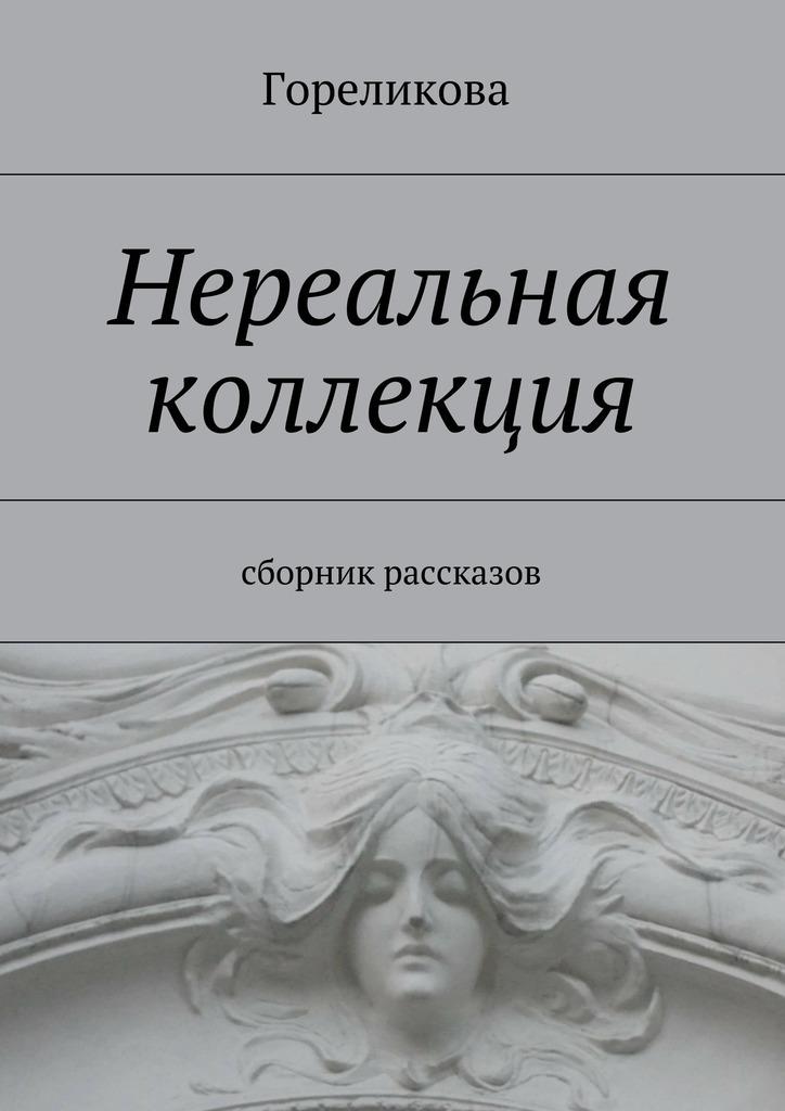 Гореликова Нереальная коллекция. Сборник рассказов