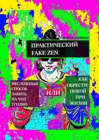 Глинин, Михаил  - Практический Fake Zen. Несложный способ забить на что угодно, или Как обрести покой при жизни