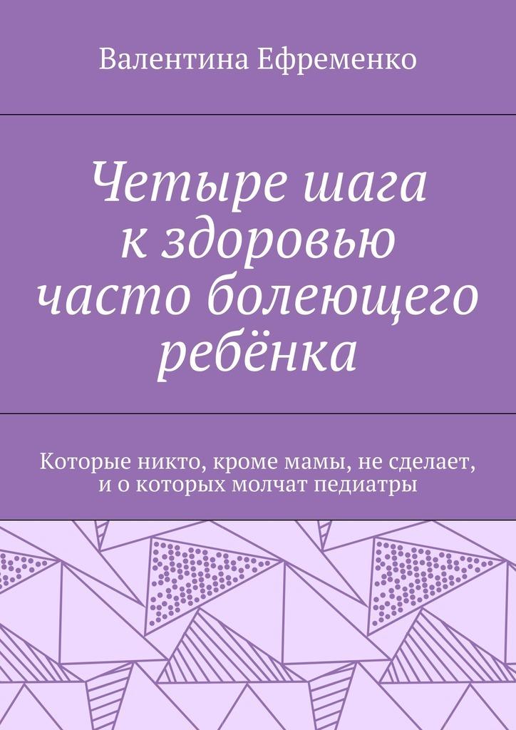 Валентина Евгеньевна Ефременко Четыре шага кздоровью часто болеющего ребёнка. Которые никто, кромемамы, несделает, иокоторых молчат педиатры ISBN: 9785448342387 валентина евгеньевна ефременко здоровье важнее косметики и дресс кода руководство для женщин работающих в офисе