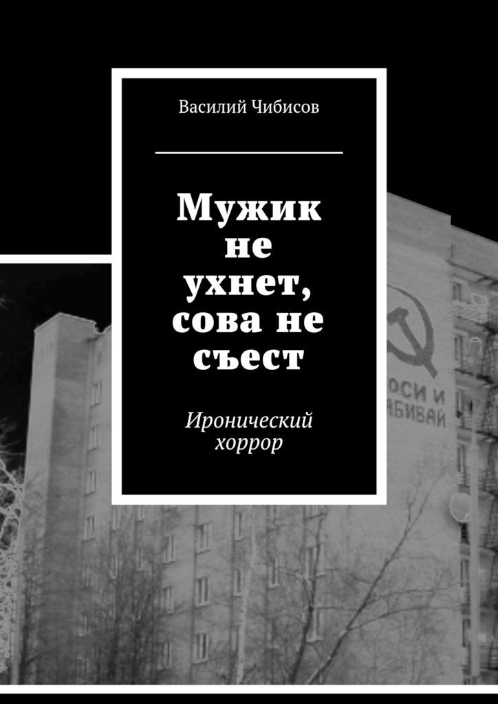 Василий Чибисов - Мужик не ухнет, сова не съест. Иронический хоррор