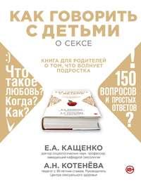 Котенёва, Анна  - Как говорить с детьми о сексе. Книга для родителей о том, что волнует подростка