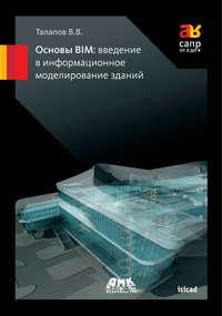 В. В. Талапов - Основы BIM: введение в информационное моделирование зданий