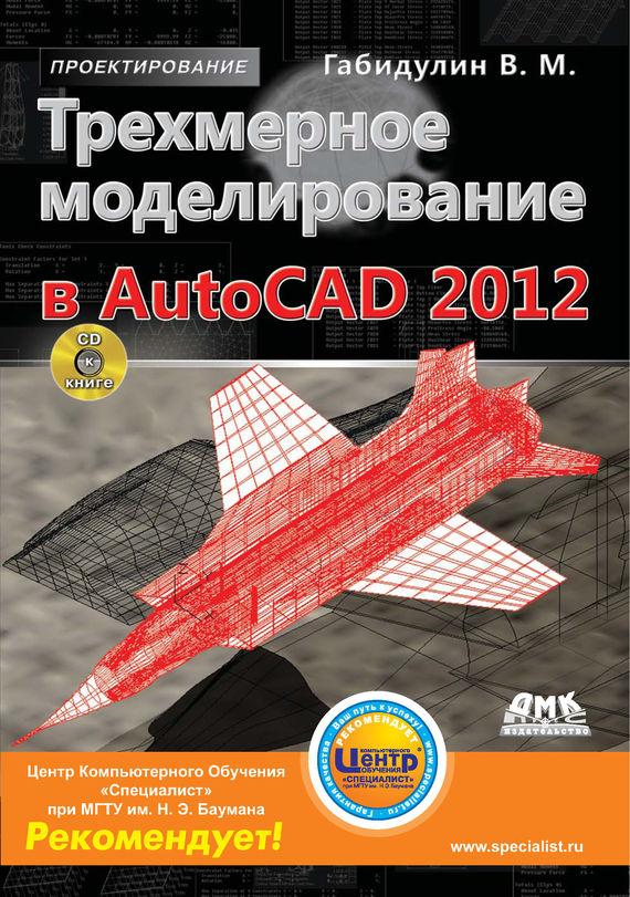 В. М. Габидулин Трехмерное моделирование в AutoCAD 2012 ермолин а н самоучитель 5 абсолютно бесплатных антивирусов быстрый старт cd rom
