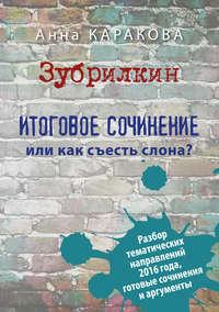 Каракова, Анна  - Зубрилкин. Итоговое сочинение, или Как съесть слона?
