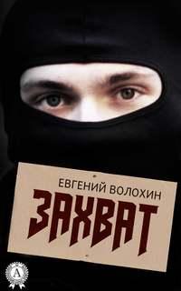 Волохин, Евгений  - Захват