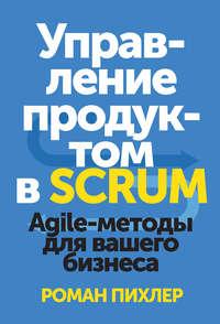 Пихлер, Роман  - Управление продуктом в Scrum. Agile-методы для вашего бизнеса