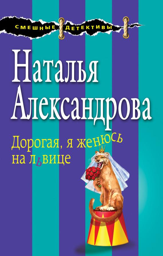 Наталья Александрова - Дорогая, я женюсь на львице