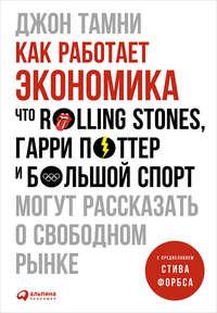 Тамни, Джон  - Как работает экономика: Что Rolling Stones, Гарри Поттер и большой спорт могут рассказать о свободном рынке
