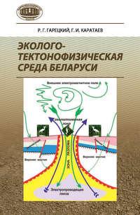 Гарецкий, Р. Г.  - Эколого-тектонофизическая среда Беларуси