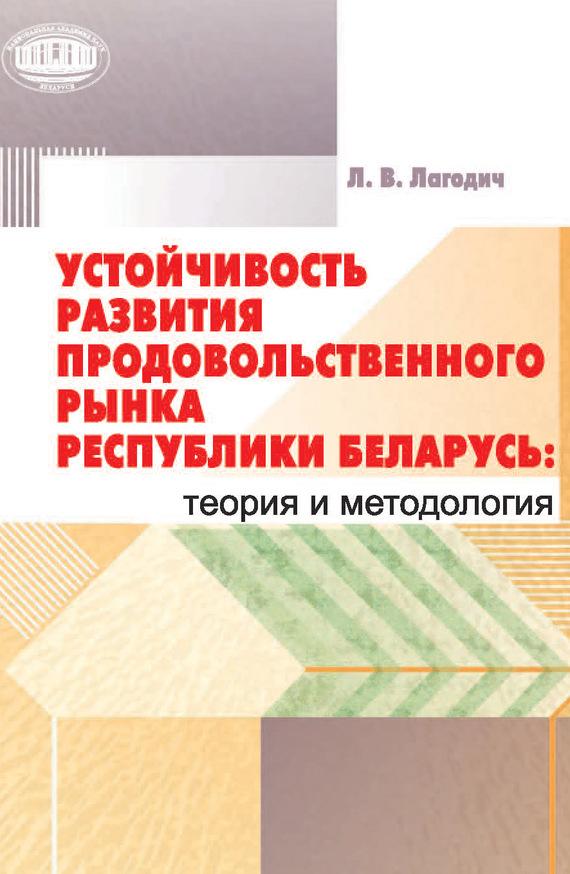Лариса Лагодич Устойчивость развития продовольственного рынка Республики Беларусь: теория и методология