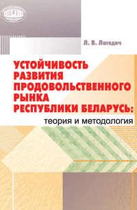 Лагодич, Лариса  - Устойчивость развития продовольственного рынка Республики Беларусь: теория и методология