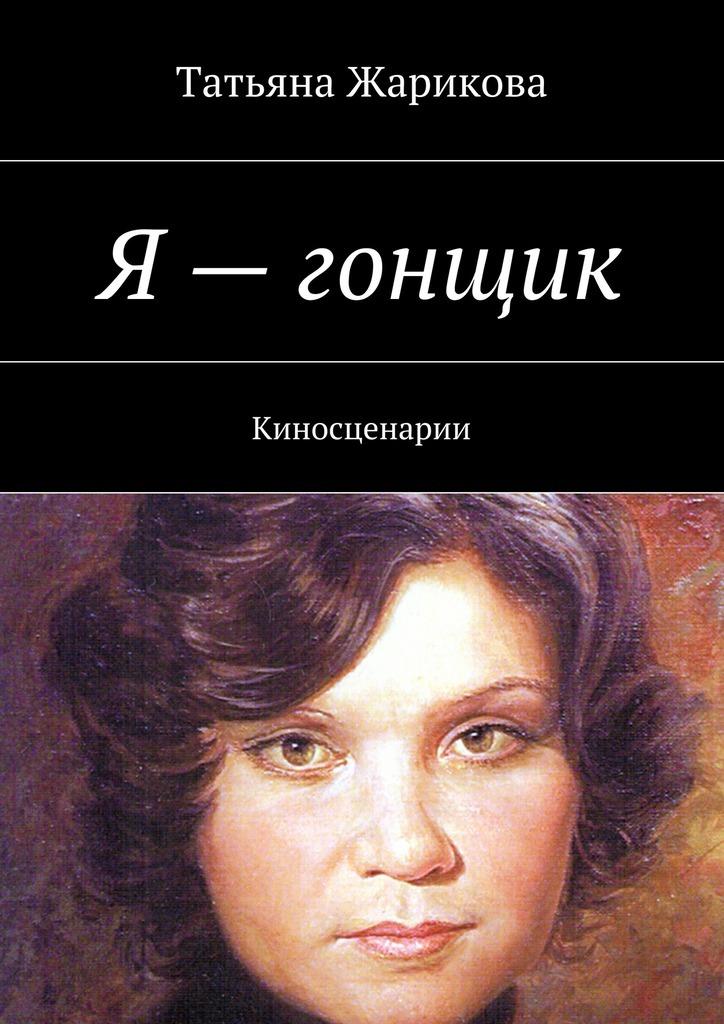 Татьяна Жарикова Я– гонщик. Киносценарии
