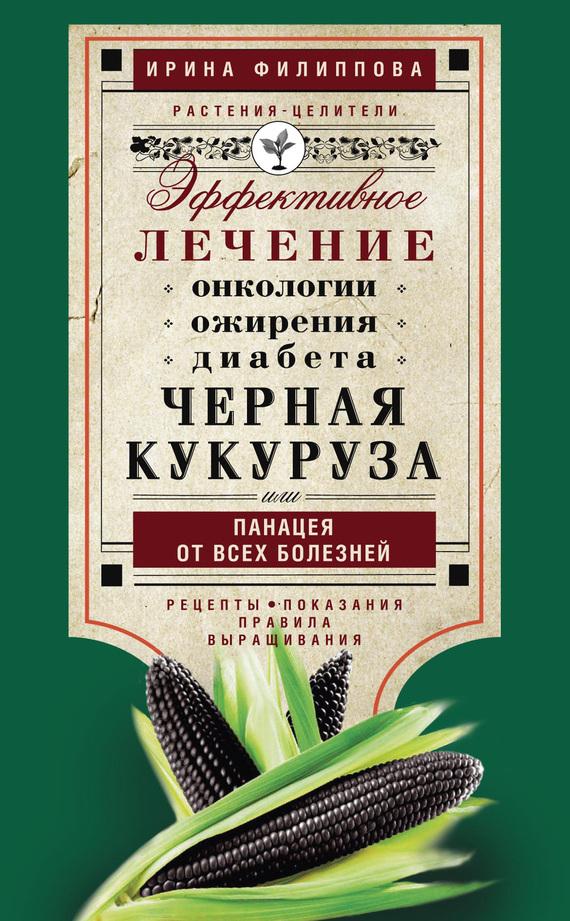 Черная кукуруза, или Панацея от всех болезней. Эффективное лечение онкологии, ожирения, диабета случается быстро и настойчиво