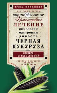 Филиппова, Ирина  - Черная кукуруза, или Панацея от всех болезней. Эффективное лечение онкологии, ожирения, диабета…