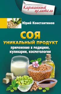 Константинов, Юрий  - Соя. Уникальный продукт. Применение в медицине, кулинарии, косметологии
