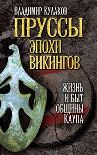 Кулаков, Владимир  - Пруссы эпохи викингов: жизнь и быт общины Каупа