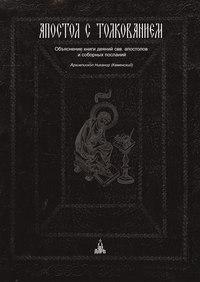 Каменский, архиепископ Никанор  - Апостол с толкованием. Объяснение книги деяний свв. апостолов и соборных посланий