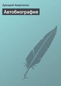 Аверченко, Аркадий Тимофеевич  - Автобиография