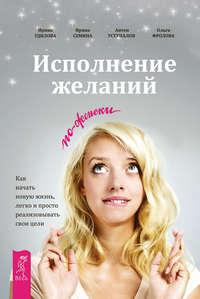 Семина, Ирина  - Исполнение желаний по-женски. Как начать новую жизнь, легко и просто реализовывать свои цели