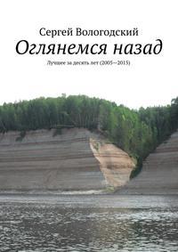 Вологодский, Сергей  - Оглянемся назад. Лучшее задесятьлет (2005—2015)