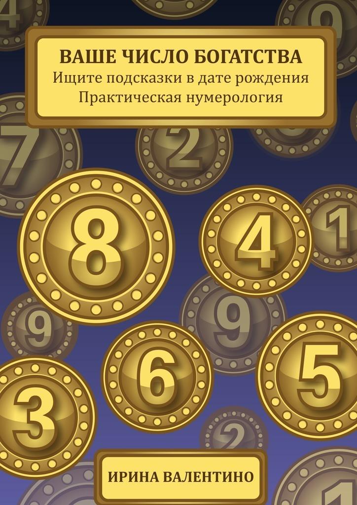 Ирина Валентино Ваше число богатства. Ищите подсказки в дате рождения. Практическая нумерология ISBN: 9785448345692 петренко в дерюгин е астродиагностика диагноз по дате рождения