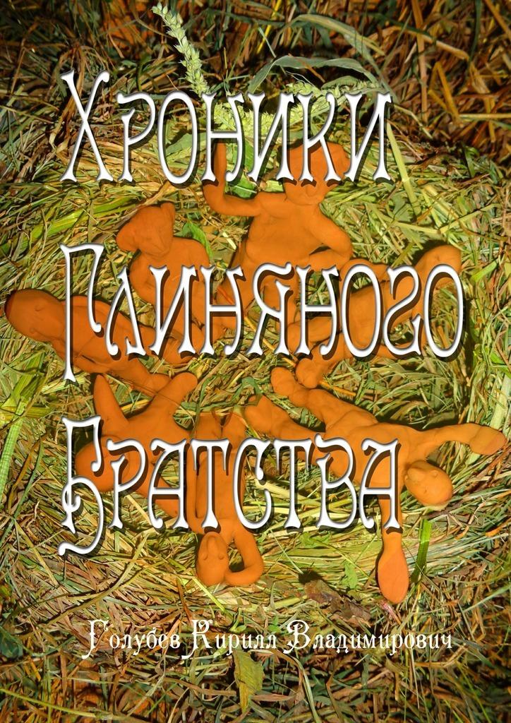 Кирилл Владимирович Голубев Хроники глиняного братства. Христианская сказка-притча для детей ивзрослых