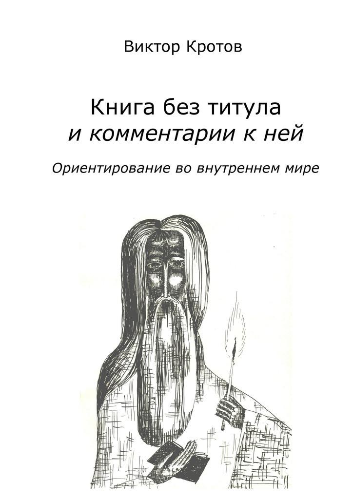 Виктор Кротов Книга без титула и комментарии к ней. Ориентирование во внутреннем мире